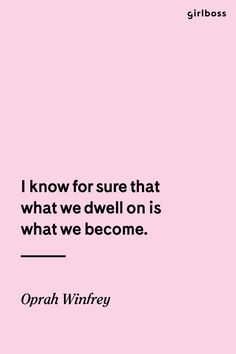 I know for sure that what we dwell on is what we become.