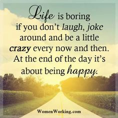 Life is boring if you don't laugh, joke around & be a little crazy every now & then. At the end of the day it's about being happy. Work Quotes, Sign Quotes, Quotes To Live By, Funny Quotes, Karma Quotes, Quotable Quotes, Funny Memes, Amazing Quotes, Great Quotes
