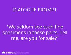 """Prompt -- """"we seldom see such fine specimens in these parts. tell me, are you for sale?"""""""