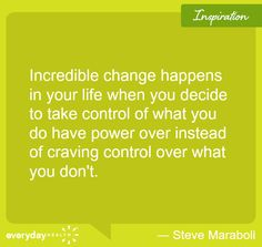 """""""Incredible change happens in your life when you decide to take control of what you do have power over instead of craving control over what you don't.""""  ― Steve Maraboli #quote"""