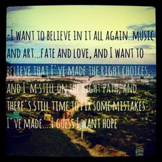 I want to believe it all again...music, fate, choices... hope is what I want