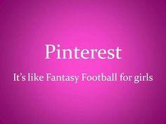 Pinterest... It's like fantasy football for girls.