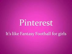 Pinterest... It's like fantasy football for girls.