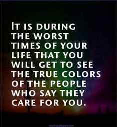It is during the worst of times of your life that you will get to see the true colors of the people who say they care for you.