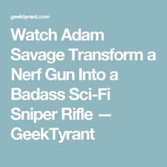 Watch Adam Savage Transform a Nerf Gun Into a Badass Sci-Fi Sniper Rifle — GeekTyrant