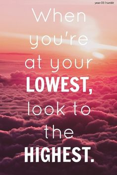 God inspiration when you are at your lowest look to the highest