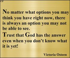 No matter what options you may think you have right now, there is always an option you may not be able to see. Trust that God has the answer even when you don't know what it is yet! - Victoria Osteen
