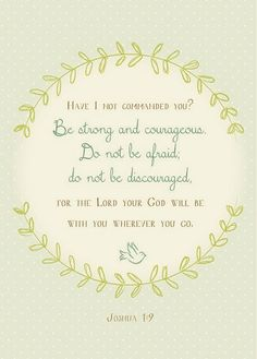 """""""Have I not commanded you? Be strong and of good courage; do not be afraid, nor be dismayed, for the Lord your God is with you wherever you go."""" (Joshua 1:9)"""