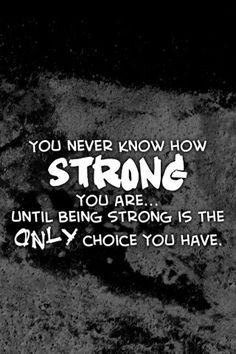 Inspiration...  It's amazing just how strong a person is...it's easier said than done but don't underestimate yourself