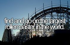 Bucket List: Find and ride the world's largest rollercoaster.