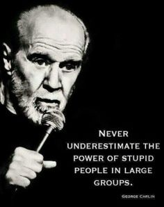 George Carlin - so true - just look at the Republican party, the Nazis, certain religions, etc.