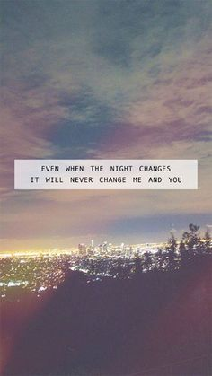 Even when the night changes, it will never change me and you. - One Direction, Night Changes One Direction Letras, Song Lyrics One Direction, One Direction Quotes, Song One, 1d Quotes, Song Lyric Quotes, Lyric Art, Music Quotes, Music Lyrics