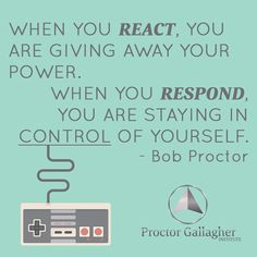 When you REACT, you are giving away your power. When you RESPOND, you are staying in CONTROL of yourself. Bob Proctor | Proctor Gallagher Institute #bobproctor #resultsthatstick