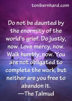 *Do Not Be Daunted By The Enormity Of The World's Grief. Do Justly, Now. Love Mercy, Now. Walk Humbly, Now. You Are Not Obligated To Complete The Work, But Neither Are You Free To Abandon It.  -The Talmud