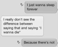 I just wanna sleep forever. I really don't see the difference between saying that and saying I wanna die. Because there's not