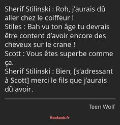 La réplique « Roh, j'aurais dû aller chez le coiffeur ! Bah vu ton âge tu devrais être content d'avoir encore des cheveux sur le crane ! Vous êtes superbe comme ça. Bien, merci le fils que j'aurais dû avoir. » de la série « Teen Wolf ». Note : 7.06/10 avec 7 votes. Teen Wolf Scott, Stiles Teen Wolf, Robert Downey Jr, Saga, My Babysitter, Citations Film, Love You, Told You So, Best Tv Shows