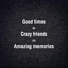 Good Times + Crazy Friends = Amazing Memories us next weekend, and us in 3 weeks! Bff Quotes, Great Quotes, Words Quotes, Quotes To Live By, Love Quotes, Funny Quotes, Inspirational Quotes, Super Quotes, Short Quotes