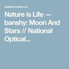 Nature is Life — banshy: Moon And Stars // National Optical...