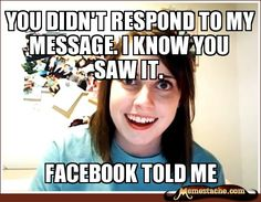 You didn't respond to my message, I know you saw it. FACEBOOK TOLD ME, It's you, @Jen Romano ;) Overly Attached Girlfriend