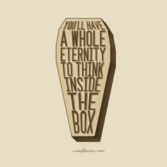 """You'll have a whole eternity to think inside the box."""