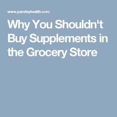 Why You Shouldn't Buy Supplements in the Grocery Store