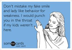 Funny Confession Ecard: Don't mistake my fake smile and lady like behavior for weakness. I would punch you in the throat if my kids weren't here.