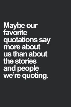maybe our favorite quotations say more about us than about the stories and people were quoting