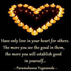 """""""Have only love in your heart for others.  The more you see the good in them, the more you will establish good in yourself."""" ~Paramahansa Yogananda"""