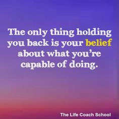 The only thing holding you back is your belief about what you're capable of doing. (Brooke Castillo) | TheLifeCoachSchool.com | Podcast Espisode #58: Self Confidence