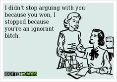 I didn't stop arguing with you because you won, I   stopped because   you're an ignorant   bitch.