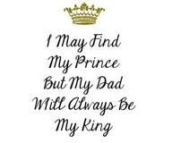 i may have found my prince but my dad will always be my king - Google Search
