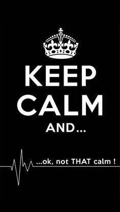 KEEP CALM AND...ok, not THAT calm !