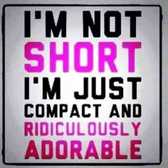 """""""I'm not short, I'm compact and ridiculously adorable."""""""