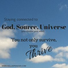 Staying connected to God, Source, Universe ( you choose your word) You not only survive, you THRIVE