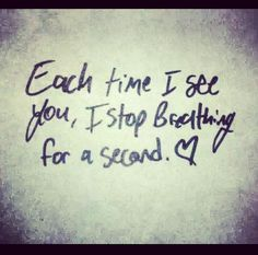 Each time I see you, I stop breathing for a second