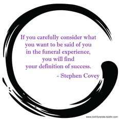 """""""If you carefully consider what you want to be said of you in the funeral experience, you will find your definition of success."""" - Stephen Covey"""