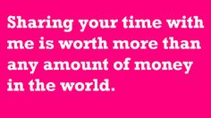 Sharing your time with me is worth more than any amount of money in the world.