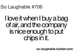 I love it when I buy  bag of air and the company is nice enough to put chips in it