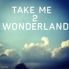 """My world would be a wonderland."""