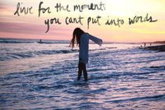 Live for the moments you can't put into words :)