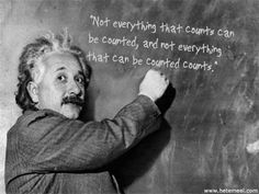 Albert Einstein: Not everything that counts can be counted, and not everything that can be counted counts.