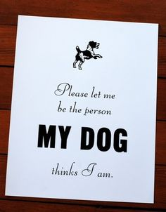 Please let me be the person my dog thinks I am :-)