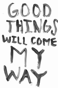 Good things will come my way. :)