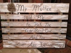 My Mother Told Me to Pick the Very Best One & You Are It Pallet Sign