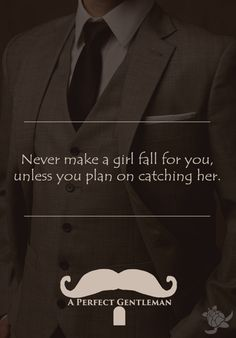 Never make a girl fall for you, unless you plan on catching her. http://www.wfpblogs.com/category/a-perfect-gentleman/