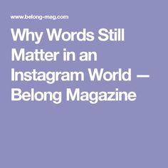 Why Words Still Matter in an Instagram World  — Belong Magazine