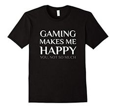 $12.95 Amazon.com: Gaming Make Me Happy You Not So Much Funny Shirt: Clothing