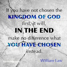 If you have not chosen the kingdom of God first, it will, in the end make no difference what you have chosen instead.― William Law
