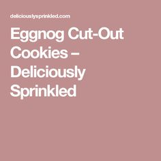 Eggnog Cut-Out Cookies – Deliciously Sprinkled