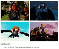 awww. Astrid is the only one that comes close but even she is far from it<<< Toothless:...this seems off...nope...no...almost...